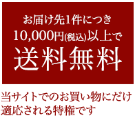 10,000円(税込)以上で送料無料 当サイトでのお買い物にだけ適応される特権です